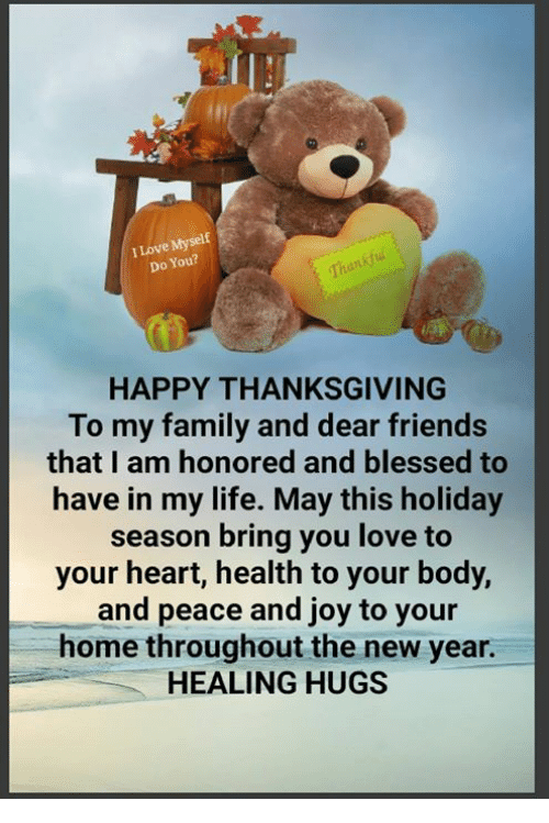 Blessed, Family, and Friends: I Love Myselt  Do You?  HAPPY THANKSGIVING  To my family and dear friends  that I am honored and blessed to  have in my life. May this holiday  season bring you love to  your heart, health to your body,  and peace and joy to your  home throughout the new year.  HEALING HUGS