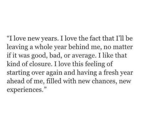 """Bad, Fresh, and Love: """"I love new years. I love the fact that I'll be  leaving a whole year behind me, no matter  if it was good, bad, or average. I like that  kind of closure. I love this feeling of  starting over again and having a fresh year  ahead of me, filled with new chances, new  experiences.  CE  05"""