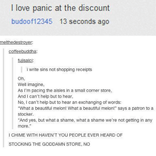 """Patrone: I love panic at the discount  budoof12345 13 seconds ago  melthedestrover  coffeebuddha:  fujisalci:  i write sins not shopping receipts  Oh,  Well imagine,  As I'm pacing the aisles in a small corner store,  And I can't help but to hear  No, I can't help but to hear an exchanging of words:  """"What a beautiful melon! What a beautiful melon!"""" says a patron to a  stocker.  And yes, but what a shame, what a shame we're not getting in any  more.""""  I CHIME WITH HAVEN'T YOU PEOPLE EVER HEARD OF  STOCKING THE GODDAMN STORE, NO"""