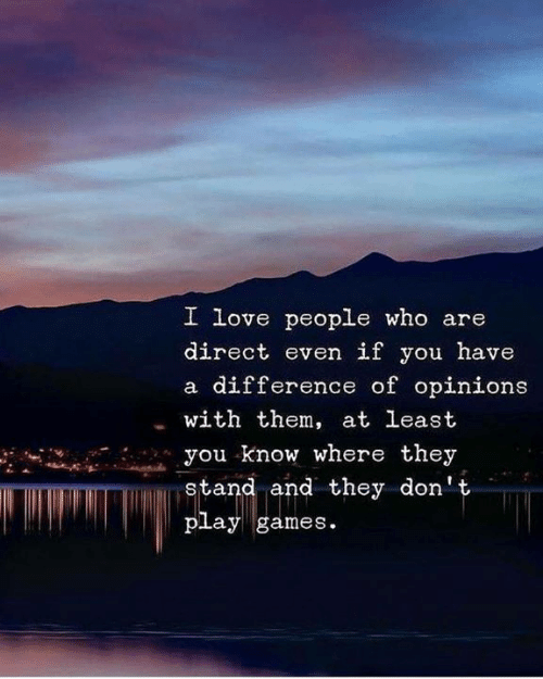 opinions: I love people who are  direct even if you have  a difference of opinions  with them, at least  you know where they  stand and they don't  play games