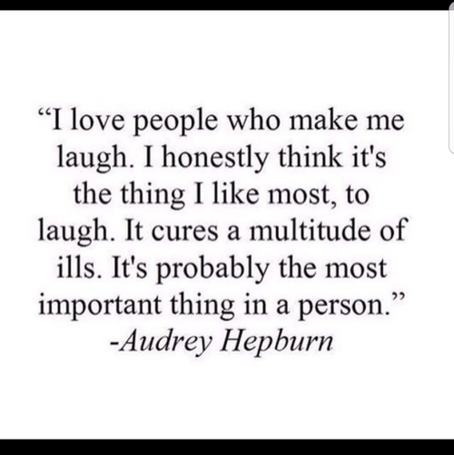 "Love, Audrey Hepburn, and The Thing: ""I love people who make me  laugh. I honestly think it's  the thing I like most, to  laugh. It cures a multitude of  ills. It's probably the most  important thing in a person.""  -Audrey Hepburn"
