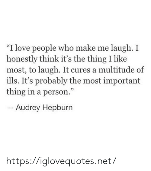 "Its The: ""I love people who make me laugh. I  honestly think it's the thing I like  most, to laugh. It cures a multitude of  ills. It's probably the most important  thing in a person.""  - Audrey Hepburn https://iglovequotes.net/"