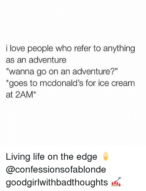 """Referance: i love people who refer to anything  as an adventure  """"wanna go on an adventure?""""  goes to mcdonald's for ice cream  at 2AM* Living life on the edge 🍦@confessionsofablonde goodgirlwithbadthoughts 💅🏽"""