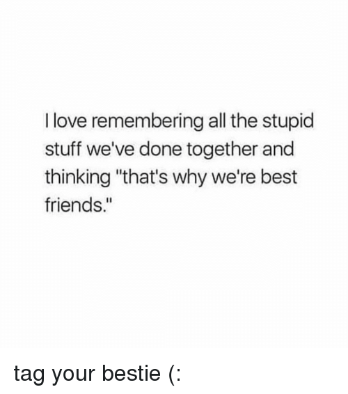 "Friends, Love, and Best: I love remembering all the stupid  stuff we've done together and  thinking ""that's why we're best  friends."" tag your bestie (:"