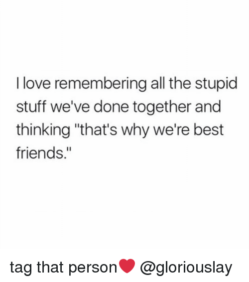 "Stupid Stuff: I love remembering all the stupid  stuff we've done together and  thinking ""that's why we're best  friends."" tag that person❤️ @gloriouslay"