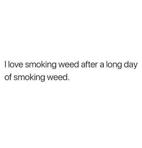 Love, Memes, and Smoking: I love smoking weed after a long day  of smoking weed
