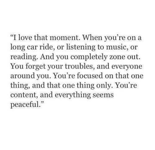 """And Everything: """"I love that moment. When you're on a  long car ride, or listening to music, or  reading. And you completely zone out  You forget your troubles, and everyone  around you. You're focused on that one  thing, and that one thing only. You're  content, and everything seems  peaceful."""