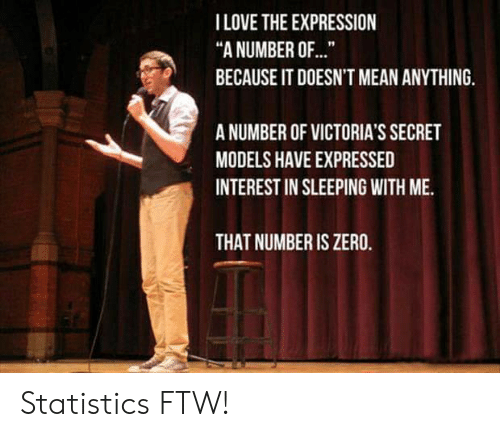"""Statistics: I LOVE THE EXPRESSION  """"A NUMBER OF...  BECAUSE IT DOESN'T MEAN ANYTHING.  A NUMBER OF VICTORIA'S SECRET  MODELS HAVE EXPRESSED  INTEREST IN SLEEPING WITH ME.  THAT NUMBER IS ZERO. Statistics FTW!"""