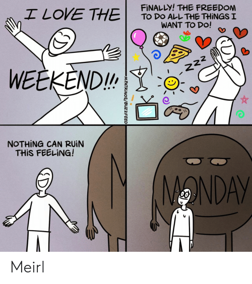 Buzzfeed: I LOVE THE  FINALLY! THE FREEDOM  TO DO ALL THE THINGS I  WANT TO DO!  WEEKEND!  222  NOTHING CAN RUIN  THIS FEELING!  ONDAY  M.PATRINOS/BUZZFEED Meirl