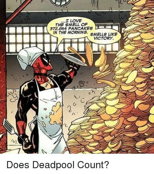Deadpool: ...I LOVE  THE SMELL OF  THE ROANINGE S MELIS LIKE  VICTORY.  L. Does Deadpool Count?