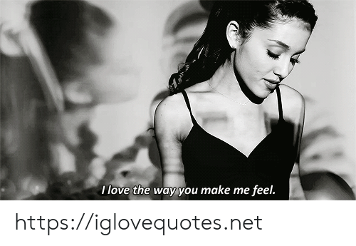 Love, Net, and Make: I love the way you make me feel. https://iglovequotes.net