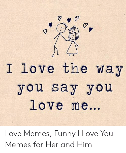 New Love Memes: I love the way  you say you  love me。。。 Love Memes, Funny I Love You Memes for Her and Him