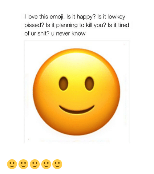 Emoji, Love, and Shit: I love this emoji. Is it happy? Is it lowkey  pissed? Is it planning to kill you? Is it tired  of ur shit? u never know 🙂🙂🙂🙂🙂