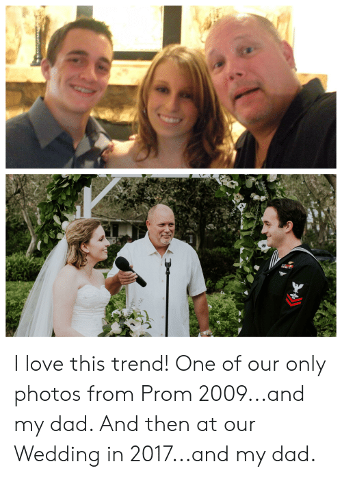 Dad, Love, and Wedding: I love this trend! One of our only photos from Prom 2009...and my dad. And then at our Wedding in 2017...and my dad.