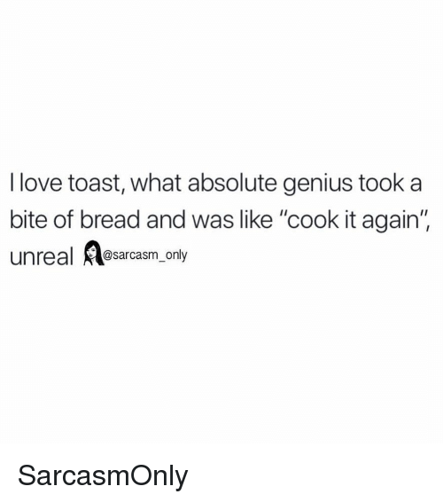 """Funny, Love, and Memes: I love toast, what absolute genius took a  bite of bread and was like """"cook it again'  unreal @sarcasm_only SarcasmOnly"""