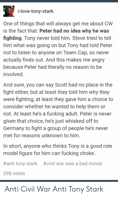 Team Cap: i-love-tony-stark  One of things that will always get me about CW  is the fact that: Peter had no idea why he was  fighting. Tony never told him. Steve tried to tell  him what was going on but Tony had told Peter  not to listen to anyone on Team Cap, so never  actually finds out. And this makes me angry  because Peter had literally no reason to be  involved.  And sure, you can say Scott had no place in the  fight either, but at least they told him why they  were fighting, at least they gave him a choice to  consider whether he wanted to help them or  not. At least he's a fucking adult. Peter is never  given that choice, he's just whisked off to  Germany to fight a group of people he's never  met for reasons unknown to him.  In short, anyone who thinks Tony is a good role  model figure for him can fucking choke.  #anti tony stark  #civil war was a bad movie  298 notes Anti Civil War Anti Tony Stark