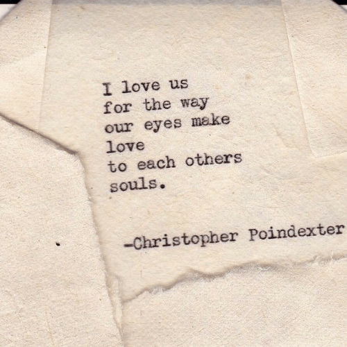 christopher: I love us  for the way  our eyes make  love  to each others  souls.  -Christopher Poindexter