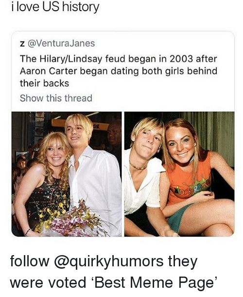 Hilary: i love US history  z @VenturaJanes  The Hilary/Lindsay feud began in 2003 after  Aaron Carter began dating both girls behind  their backs  Show this thread follow @quirkyhumors they were voted 'Best Meme Page'