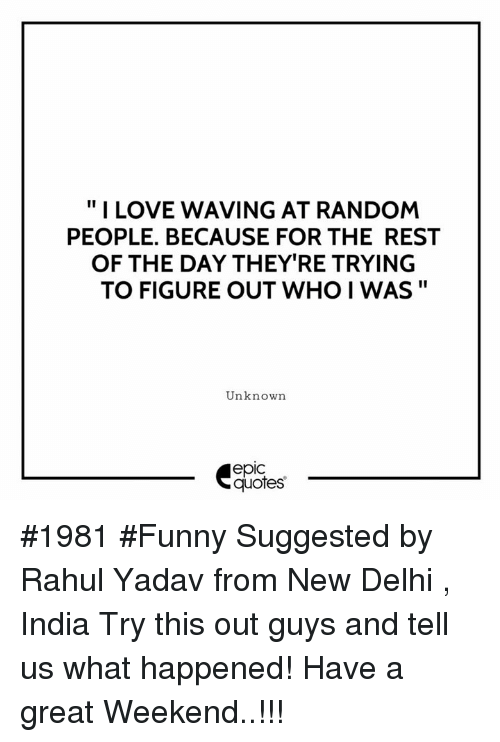 "Funny, Love, and India: "" I LOVE WAVING AT RANDOM  PEOPLE. BECAUSE FOR THE REST  OF THE DAY THEY'RE TRYING  TO FIGURE OUT WHO I WAS""  Unknown  epic  quotes #1981 #Funny Suggested by Rahul Yadav from New Delhi , India Try this out guys and tell us what happened! Have a great Weekend..!!!"