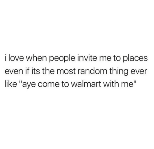 """Love, Walmart, and Random: i love when people invite me to places  even if its the most random thing ever  like """"aye come to walmart with me"""""""