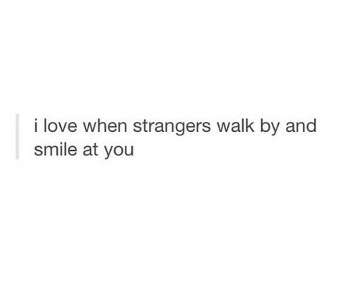 Love, Smile, and You: i love when strangers walk by and  smile at you