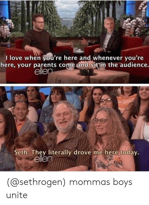 Love, Parents, and Ellen: I love when Vou're here and whenever vou're  here, your parents come and sigin the audience.  ellen  Seth: They literally drove me here today  ellent (@sethrogen) mommas boys unite