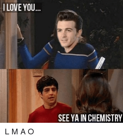 Funny, Love, and I Love You: I LOVE YOU  BR  SEE YA IN CHEMISTRY L M A O