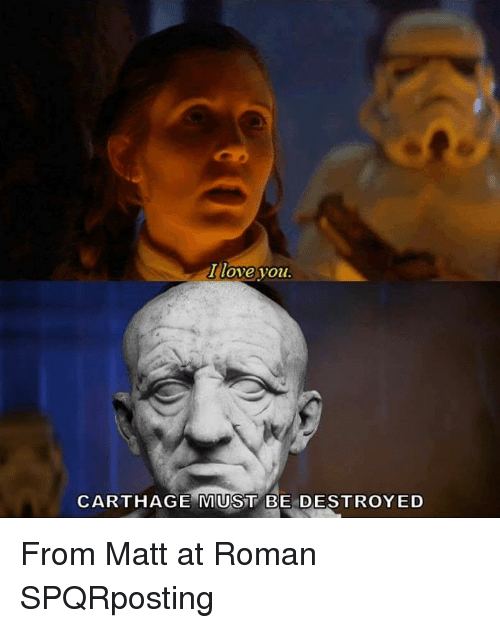 Rough Roman: I love you  CARTHAGE MUST BE DESTROYED From Matt at Roman SPQRposting