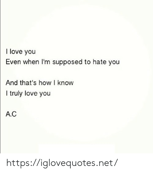 Love, I Love You, and How: I love you  Even when I'm supposed to hate you  And that's how I know  truly love you  A.C https://iglovequotes.net/