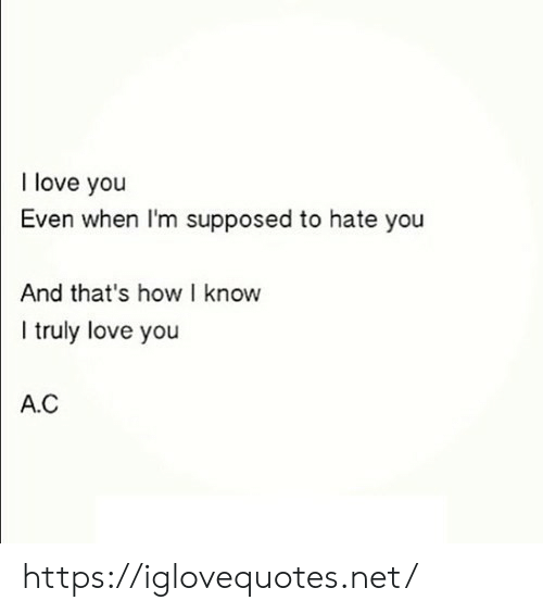 Love, I Love You, and How: I love you  Even when I'm supposed to hate you  And that's how I know  I truly love you  A.C https://iglovequotes.net/