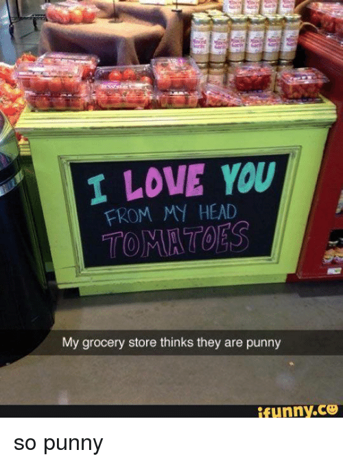 Punnies: I LOVE YOU  FROM MY HEAD  My grocery store thinks they are punny  ifunny.CO so punny