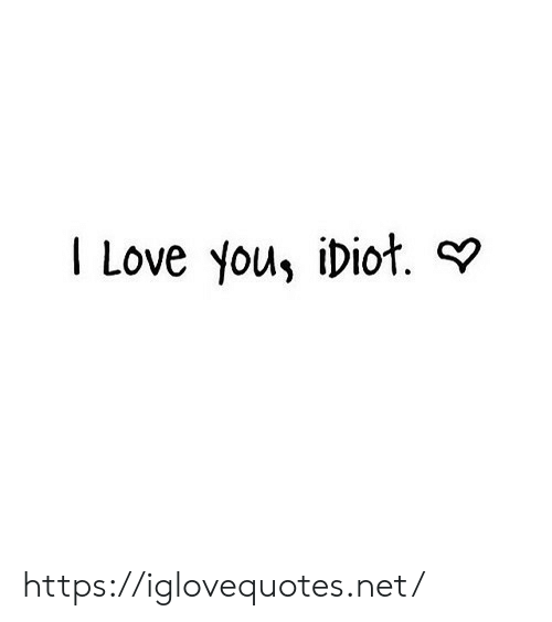 you idiot: I Love you, iDiot. https://iglovequotes.net/
