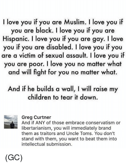 You Are Gay: I love you if you are Muslim. l love you i  you are black. I love you if you are  Hispanic. I love you if you are gay. I love  you if you are disabled. I love you if you  are a victim of sexual assault. I love you if  you are poor. I love you no matter what  and will fight for you no matter what.  And if he builds a wall, l will raise my  children to tear it down.  Greg Curtner  And if ANY of those embrace conservatism or  libertarianism, you will immediately brand  them as traitors and Uncle Toms. You don't  stand with them, you want to beat them into  intellectual submission (GC)
