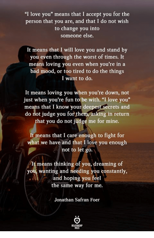 """Bad, Love, and Mood: """"I love you"""" means that I accept you for the  person that you are, and that I do not wish  to change you into  someone else.  It means that I will love vou and stand by  you even through the worst of times. It  means loving you even when you're in a  bad mood, or too tired to do the things  I want to do  It means loving you when you're down, not  just when you're fun to be with. """"I love you""""  means that I know your deepest secrets and  do not judge you for them, asking in return  hat you do not judge me for mine.  It means that I care enough to fight for  at we have and that I love you enough  not to let go.  means thinking of you, dreaming of  you, wanting and needing you constantly,  and hoping you feel  the same way for me.  Jonathan Safran Foer"""