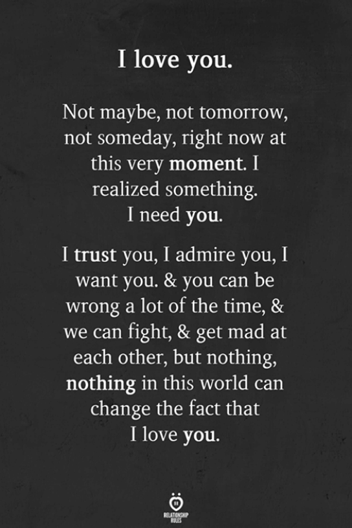 trust you: I love you.  Not maybe, not tomorrow,  not someday, right now at  this very moment. I  realized something.  I need you.  I trust you, I admire you, I  want you. & you can be  wrong a lot of the time, &  we can fight, & get mad at  each other, but nothing,  nothing in this world can  change the fact that  I love you.