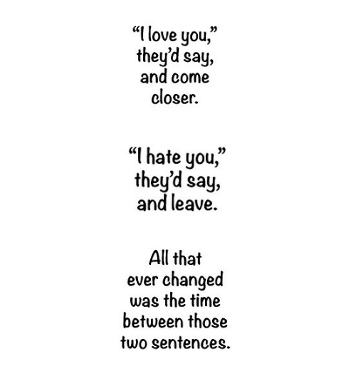 "Love, I Love You, and Time: ""I love you,""  they'd say,  and come  eloser.  ""I hate you,""  they'd say,  and leave  All that  changed  was the time  between those  two sentences  ever"