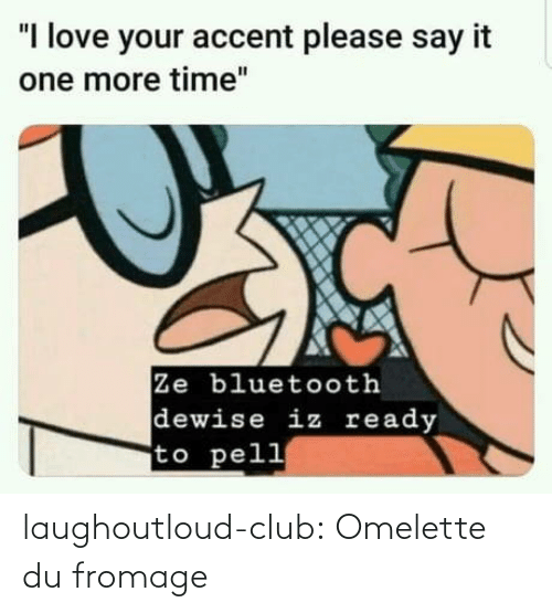 "One More: ""I love your accent please say it  one more time""  Ze bluetooth  dewise iz ready  to pell laughoutloud-club:  Omelette du fromage"