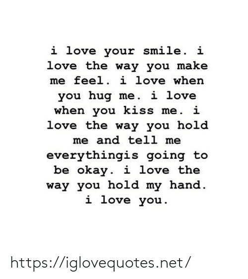 You Make: i love your smile. i  love the way you make  me feel. i love when  you hug me. i love  when you kiss me. i  love the way you hold  me and tell me  everythingis going to  be okay. i love the  way you hold my hand.  i love you. https://iglovequotes.net/