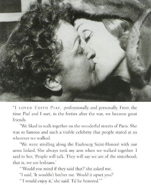"""Friends, Lesbians, and Streets: I LOVED EDITH PIAF, professionally and personally. From the  time Piaf and I met, in the forties after the war, we became great  friends.  We liked to walk together on the wonderful streets of Paris. She  was so famous and such a visible celebrity that people stared at us  wherever we walked  """"We were strolling along the Faubourg Saint-Honoré with our  arms linked. She always took my arm when we walked together. I  said to her, 'People will talk. They will say we are of the sisterhood;  that is, we are lesbians.  Would you mind if they said that? she asked me.  """"I said, 'lt wouldn't bother me. Would it upset you?'  I would enjoy it,' she said. Td be honored."""""""