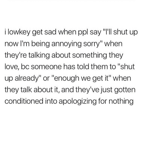 """shut up already: i lowkey get sad when ppl say """"T'll shut up  now I'm being annoying sorry"""" when  they're talking about something they  love, bc someone has told them to """"shut  up already"""" or """"enough we get it"""" when  they talk about it, and they've just gotten  conditioned into apologizing for nothing"""