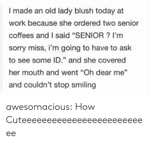 "Sorry, Tumblr, and Work: I made an old lady blush today at  work because she ordered two senior  coffees and I said ""SENIOR? I'm  sorry miss, i'm going to have to ask  to see some ID."" and she covered  her mouth and went ""Oh dear me""  and couldn't stop smiling awesomacious:  How Cuteeeeeeeeeeeeeeeeeeeeeeeeee"