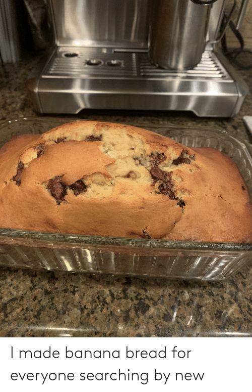 For Everyone: I made banana bread for everyone searching by new