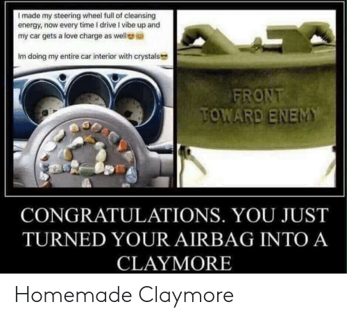 Steering: I made my steering wheel full of cleansing  energy, now every time I drive I vibe up and  my car gets a love charge as well  Im doing my entire car interior with crystals  TOWARD ENEM  CONGRATULATIONS. YOU JUST  TURNED YOUR AIRBAG INTO A  CLAYMORE Homemade Claymore