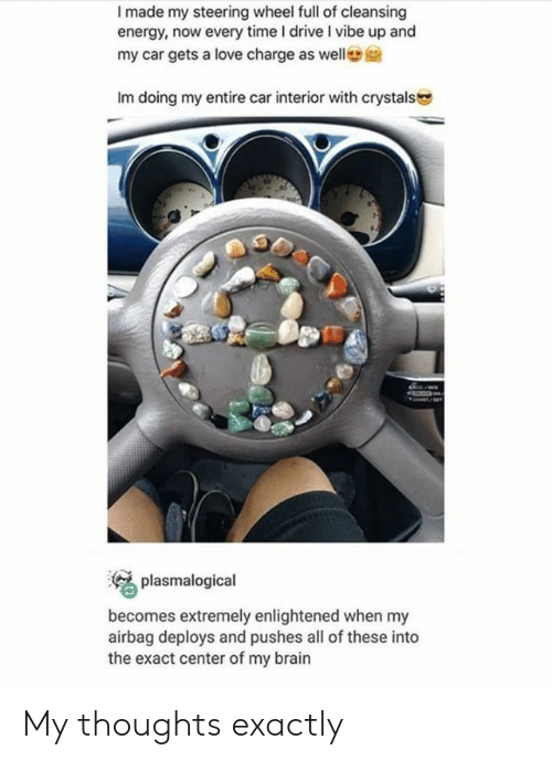 Energy, Love, and Brain: I made my steering wheel full of cleansing  energy, now every time I drive I vibe up and  my car gets a love charge as welle  Im doing my entire car interior with crystals  plasmalogical  becomes extremely enlightened when my  airbag deploys and pushes all of these into  the exact center of my brain My thoughts exactly