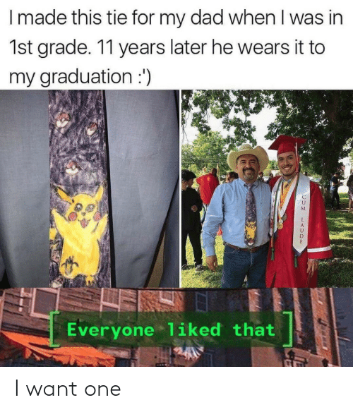 I Want One: I made this tie for my dad when I was in  1st grade. 11 years later he wears it to  my graduation :')  Everyone liked that I want one