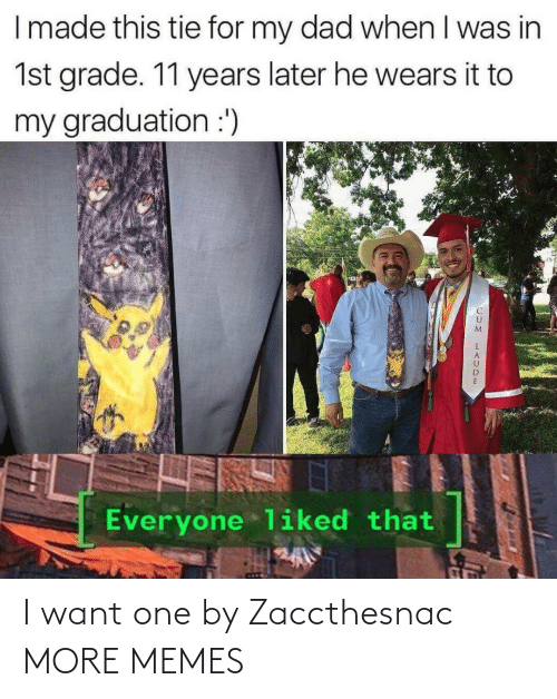 I Want One: I made this tie for my dad when I was in  1st grade. 11 years later he wears it to  my graduation :')  Everyone liked that I want one by Zaccthesnac MORE MEMES