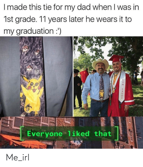 Years Later: I made this tie for my dad when I was in  1st grade. 11 years later he wears it to  my graduation :')  Everyone liked that Me_irl