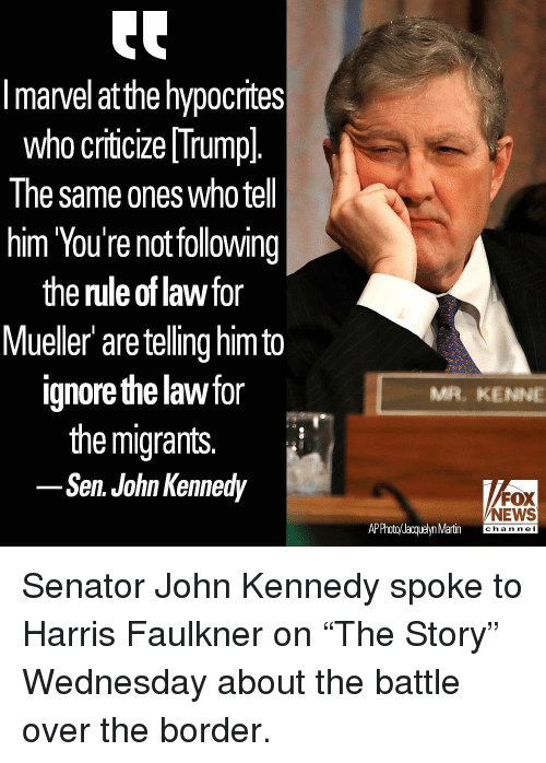 """Martin, Memes, and News: I marvel at the hypocrites  who criticize [Trumpl  The same ones who tel  him You're notfollowing  the rule of lawfor  Mueller are telling himto  ignore the law for  the migrants.  Sen. John Kennedy  MR, KENNE  FOX  NEWS  APPhoto/Jacquelyn Martin channel Senator John Kennedy spoke to Harris Faulkner on """"The Story"""" Wednesday about the battle over the border."""