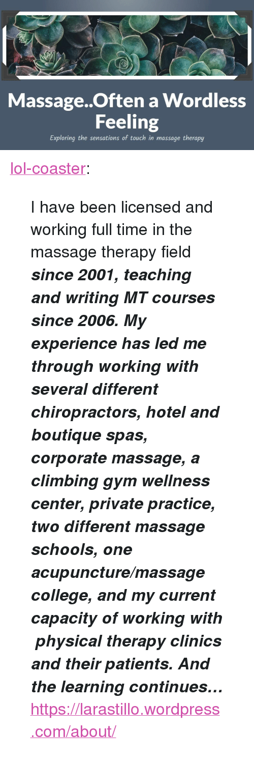 """Boutique: i:  Massage..Often a Wordless  Feeling  Exploring the sensations of touch in massage therapy <p><a href=""""http://lol-coaster.tumblr.com/post/155867124192/i-have-been-licensed-and-working-full-time-in-the"""" class=""""tumblr_blog"""">lol-coaster</a>:</p>  <blockquote><p>  I have been licensed and working full time in the massage therapy field <b><i>since 2001, teaching and writing MT courses since 2006. My experience has led me through working with several different chiropractors, hotel and boutique spas, corporate massage, a climbing gym wellness center, private practice, two different massage schools, one acupuncture/massage college, and my current capacity of working with physical therapy clinics and their patients. And the learning continues…</i></b>  <br/></p><p><a href=""""https://larastillo.wordpress.com/about/"""">https://larastillo.wordpress.com/about/</a><br/></p></blockquote>"""
