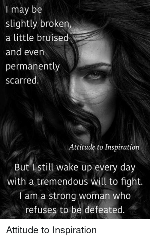 I May Be Slightly Broken A Little Bruised And Even Permanently Scarred Attitude To Inspiration But Still Wake Up Every Day With A Tremendous Will To Fight I Am A Strong Woman